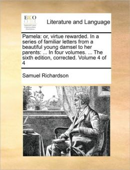 Pamela: or, virtue rewarded. In a series of familiar letters from a beautiful young damsel to her parents: ... In four volumes. ... The sixth edition, corrected. Volume 4 of 4