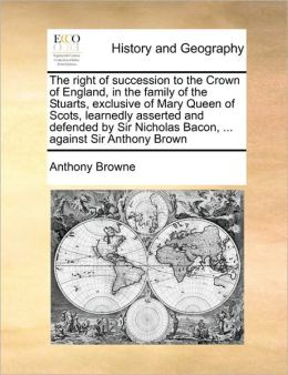 The right of succession to the Crown of England, in the family of the Stuarts, exclusive of Mary Queen of Scots, learnedly asserted and defended by Sir Nicholas Bacon, ... against Sir Anthony Brown