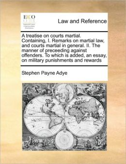 A treatise on courts martial. Containing, I. Remarks on martial law, and courts martial in general. II. The manner of preceeding against offenders. To which is added, an essay, on military punishments and rewards