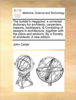 The builder's magazine: a universal dictionary for architects, carpenters, masons, bricklayers, & Consisting of designs in architecture, together with the plans and sections. By a Society of architects. A new edition.