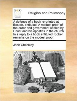 A defence of a book re-printed at Boston, entituled, A modest proof of the order and government settled by Christ and his apostles in the church. In a reply to a book entituled, Sober remarks on the modest proof