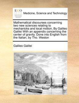 Mathematical discourses concerning two new sciences relating to mechanicks and local motion, By Galileo Galilei With an appendix concerning the center of gravity. Done into English from the Italian, by Tho. Weston