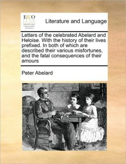 Letters of the celebrated Abelard and Heloise. With the history of their lives prefixed. In both of which are described their various misfortunes, and the fatal consequences of their amours