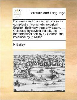 Dictionarium Britannicum: or a more compleat universal etymological English dictionary than any extant. ... Collected by several hands, the mathematical part by G. Gordon, the botanical by P. Miller