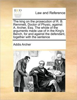 The king on the prosecution of R. B. Remmett, Doctor of Physic, against A. Archer, Esq. The whole of the arguments made use of in the King's Bench, for and against the defendant, together with the sentence