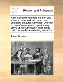 Faith distinguished from opinion and science. In remarks upon a book publish'd, entituled A method, whereby a man of a moderate capacity may arrive at full satisfaction in all things that concern his everlasting salvation