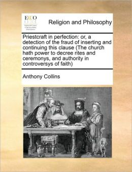 Priestcraft in perfection: or, a detection of the fraud of inserting and continuing this clause (The church hath power to decree rites and ceremonys, and authority in controversys of faith)
