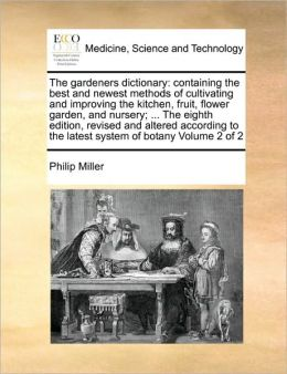 The gardeners dictionary: containing the best and newest methods of cultivating and improving the kitchen, fruit, flower garden, and nursery; ... The eighth edition, revised and altered according to the latest system of botany Volume 2 of 2