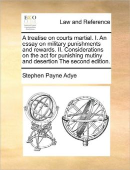 A treatise on courts martial. I. An essay on military punishments and rewards. II. Considerations on the act for punishing mutiny and desertion The second edition.