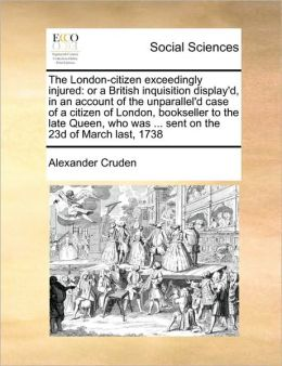 The London-citizen exceedingly injured: or a British inquisition display'd, in an account of the unparallel'd case of a citizen of London, bookseller to the late Queen, who was ... sent on the 23d of March last, 1738
