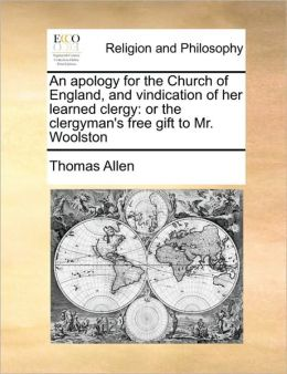 An apology for the Church of England, and vindication of her learned clergy: or the clergyman's free gift to Mr. Woolston