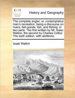 The complete angler; or, contemplative man's recreation: being a discourse on rivers, fish-ponds, fish, and fishing: in two parts. The first written by Mr. Isaac Walton, the second by Charles Cotton The sixth edition, with additions.