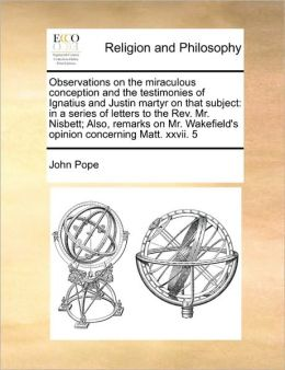 Observations on the miraculous conception and the testimonies of Ignatius and Justin martyr on that subject: in a series of letters to the Rev. Mr. Nisbett; Also, remarks on Mr. Wakefield's opinion concerning Matt. xxvii. 5