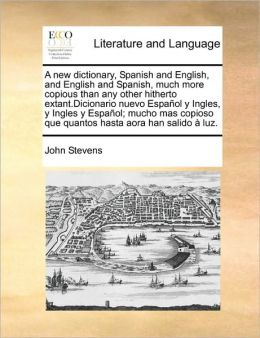 A new dictionary, Spanish and English, and English and Spanish, much more copious than any other hitherto extant.Dicionario nuevo Espa ol y Ingles, y Ingles y Espa ol; mucho mas copioso que quantos hasta aora han salido luz.