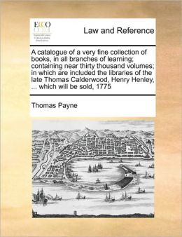 A catalogue of a very fine collection of books, in all branches of learning; containing near thirty thousand volumes; in which are included the libraries of the late Thomas Calderwood, Henry Henley, ... which will be sold, 1775