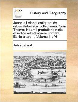 Joannis Lelandi antiquarii de rebus Britannicis collectanea. Cum Thom Hearnii pr fatione notis et indice ad editionem primam. Editio altera.... Volume 1 of 6