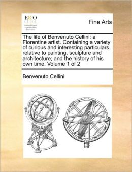 The life of Benvenuto Cellini: a Florentine artist. Containing a variety of curious and interesting particulars, relative to painting, sculpture and architecture; and the history of his own time. Volume 1 of 2
