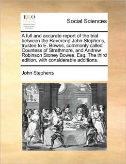 A full and accurate report of the trial between the Reverend John Stephens, trustee to E. Bowes, commonly called Countess of Strathmore, and Andrew Robinson Stoney Bowes, Esq. The third edition, with considerable additions.