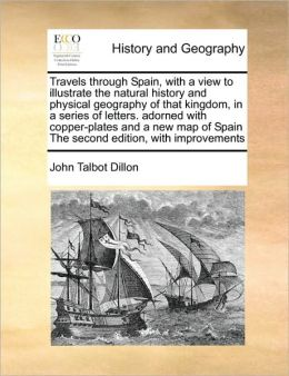 Travels through Spain, with a view to illustrate the natural history and physical geography of that kingdom, in a series of letters. adorned with copper-plates and a new map of Spain The second edition, with improvements