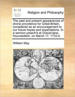 The past and present appearances of divine providence for Great Britain, considered as an encouragement to our future hopes and expectations. In a sermon preach'd at Gravel-lane, Houndsditch, on March 17, 1733-4.