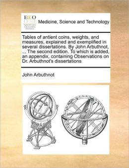 Tables of antient coins, weights, and measures, explained and exemplified in several dissertations. By John Arbuthnot, ... The second edition. To which is added, an appendix, containing Observations on Dr. Arbuthnot's dissertations
