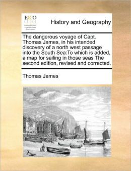 The dangerous voyage of Capt. Thomas James, in his intended discovery of a north west passage into the South Sea: To which is added, a map for sailing in those seas The second edition, revised and corrected.