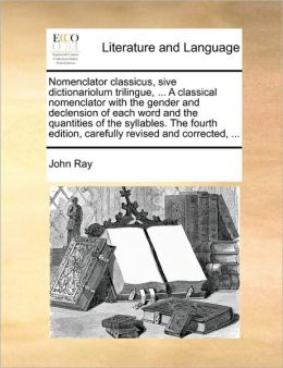 Nomenclator classicus, sive dictionariolum trilingue, ... A classical nomenclator with the gender and declension of each word and the quantities of the syllables. The fourth edition, carefully revised and corrected, ...