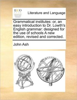 Grammatical institutes: or, an easy introduction to Dr. Lowth's English grammar: designed for the use of schools A new edition, revised and corrected.