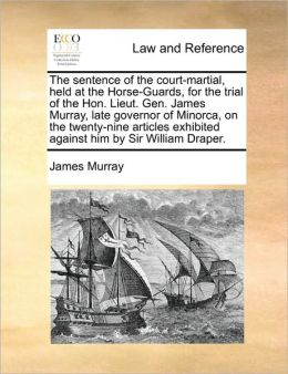 The sentence of the court-martial, held at the Horse-Guards, for the trial of the Hon. Lieut. Gen. James Murray, late governor of Minorca, on the twenty-nine articles exhibited against him by Sir William Draper.