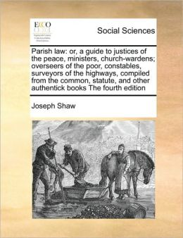 Parish law: or, a guide to justices of the peace, ministers, church-wardens; overseers of the poor, constables, surveyors of the highways, compiled from the common, statute, and other authentick books The fourth edition