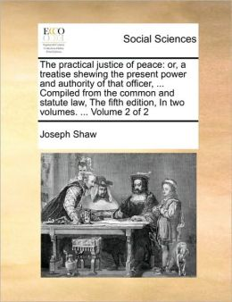 The practical justice of peace: or, a treatise shewing the present power and authority of that officer, ... Compiled from the common and statute law, The fifth edition, In two volumes. ... Volume 2 of 2