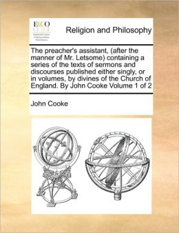 The preacher's assistant, (after the manner of Mr. Letsome) containing a series of the texts of sermons and discourses published either singly, or in volumes, by divines of the Church of England. By John Cooke Volume 1 of 2