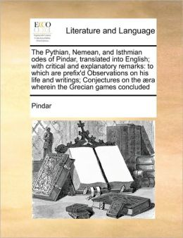 The Pythian, Nemean, and Isthmian odes of Pindar, translated into English; with critical and explanatory remarks: to which are prefix'd Observations on his life and writings; Conjectures on the ra wherein the Grecian games concluded
