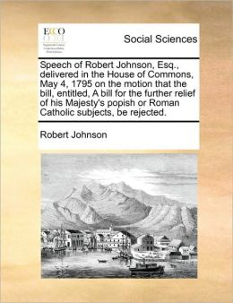 Speech of Robert Johnson, Esq., delivered in the House of Commons, May 4, 1795 on the motion that the bill, entitled, A bill for the further relief of his Majesty's popish or Roman Catholic subjects, be rejected.
