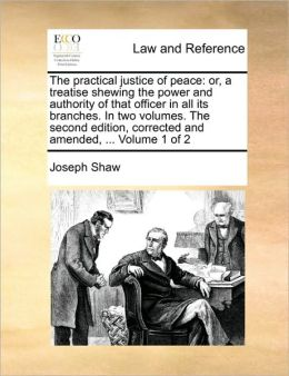 The practical justice of peace: or, a treatise shewing the power and authority of that officer in all its branches. In two volumes. The second edition, corrected and amended, ... Volume 1 of 2