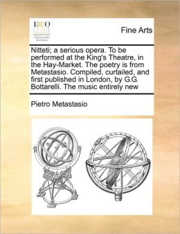 Nitteti; a serious opera. To be performed at the King's Theatre, in the Hay-Market. The poetry is from Metastasio. Compiled, curtailed, and first published in London, by G.G. Bottarelli. The music entirely new