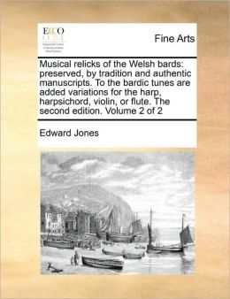 Musical relicks of the Welsh bards: preserved, by tradition and authentic manuscripts. To the bardic tunes are added variations for the harp, harpsichord, violin, or flute. The second edition. Volume 2 of 2