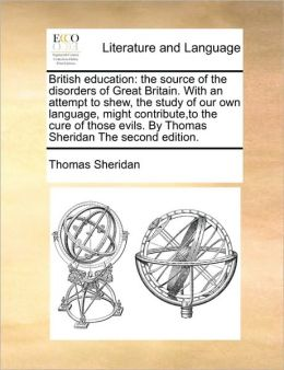British education: the source of the disorders of Great Britain. With an attempt to shew, the study of our own language, might contribute,to the cure of those evils. By Thomas Sheridan The second edition.