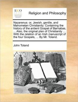 Nazarenus: or, Jewish, gentile, and Mahometan Christianity. Containing the history of the antient Gospel of Barnabas, ... Also, the original plan of Christianity ... With the relation of an Irish manuscript of the four Gospels, ... By Mr. Toland.