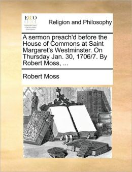 A sermon preach'd before the House of Commons at Saint Margaret's Westminster. On Thursday Jan. 30, 1706/7. By Robert Moss, ...