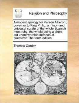 A modest apology for Parson Alberoni, governor to King Philip, a minor; and universal curate of the whole Spanish monarchy: the whole being a short, but unanswerable defence of priestcraft The tenth edition.