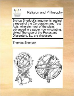 Bishop Sherlock's arguments against a repeal of the Corporation and Test Acts: wherein most of the pleas advanced in a paper now circulating, styled The case of the Protestant Dissenters, &c. are discussed