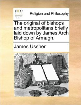 The original of bishops and metropolitans briefly laid down by James Arch Bishop of Armagh.