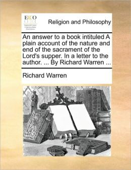 An answer to a book intituled A plain account of the nature and end of the sacrament of the Lord's supper. In a letter to the author. ... By Richard Warren ...