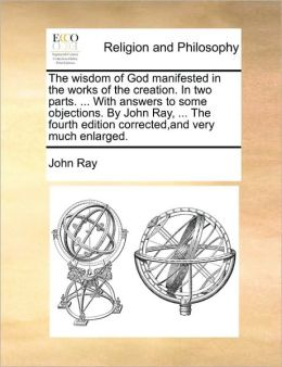The wisdom of God manifested in the works of the creation. In two parts. ... With answers to some objections. By John Ray, ... The fourth edition corrected,and very much enlarged.