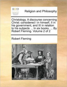 Christology. A discourse concerning Christ: considered I in himself, II in his government, and III in relation to his subjects ... In six books. ... By Robert Fleming. Volume 2 of 2