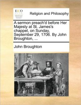 A sermon preach'd before Her Majesty at St. James's chappel, on Sunday, September 29, 1706. By John Broughton, ...