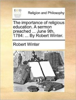 The importance of religious education. A sermon preached ... June 9th, 1784: ... By Robert Winter.