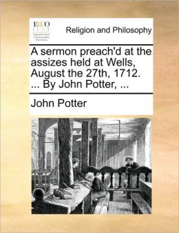 A sermon preach'd at the assizes held at Wells, August the 27th, 1712. ... By John Potter, ...