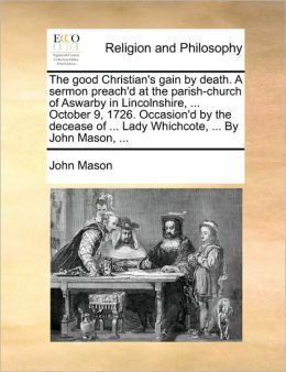 The good Christian's gain by death. A sermon preach'd at the parish-church of Aswarby in Lincolnshire, ... October 9, 1726. Occasion'd by the decease of ... Lady Whichcote, ... By John Mason, ...